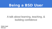 Being a BSD user: A talk about learning, teaching, & building confidence